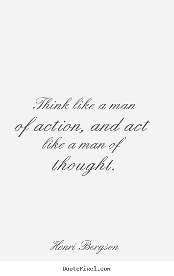 Think like a man of action, and act like a man of thought. Henri Bergson greatest inspirational quotes
