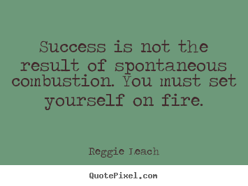 Sayings about inspirational - Success is not the result of spontaneous combustion. you must set..