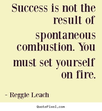Success is not the result of spontaneous combustion. you must set yourself.. Reggie Leach good inspirational quote