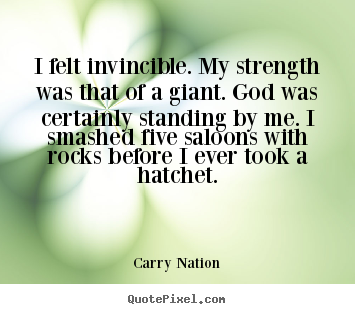 Customize picture quote about inspirational - I felt invincible. my strength was that of a..