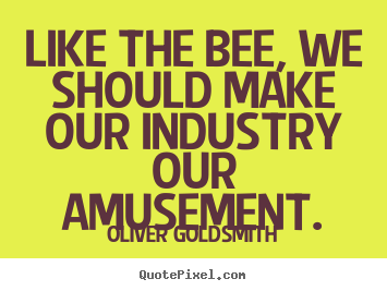 Oliver Goldsmith image quotes - Like the bee, we should make our industry our amusement. - Inspirational quote