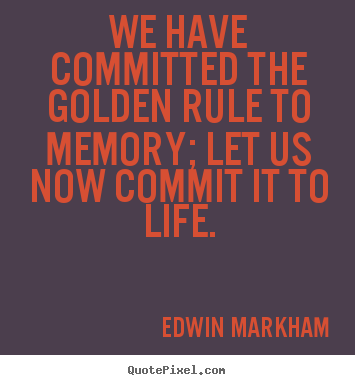 We have committed the golden rule to memory; let us now.. Edwin Markham good inspirational quotes