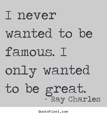 Make personalized pictures sayings about inspirational - I never wanted to be famous. i only wanted to be great.