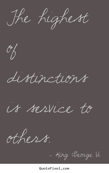 Create custom picture quotes about inspirational - The highest of distinctions is service to others.
