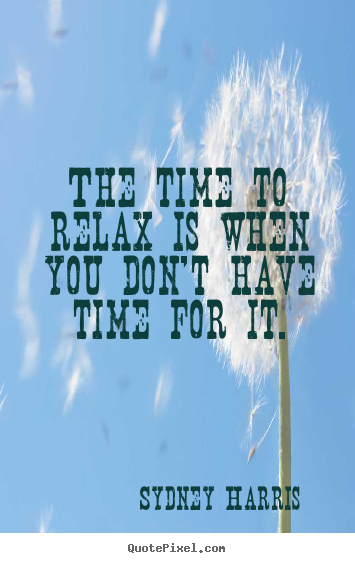 Create your own picture quotes about inspirational - The time to relax is when you don't have..