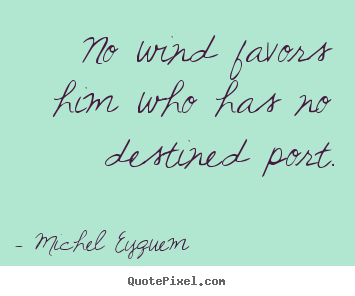 Michel Eyquem picture quotes - No wind favors him who has no destined port. - Inspirational quote