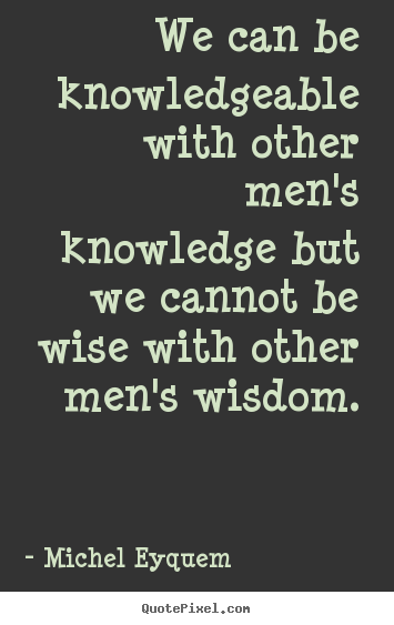 Inspirational quote - We can be knowledgeable with other men's knowledge but we..