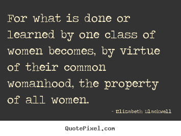 For what is done or learned by one class of women becomes,.. Elizabeth Blackwell popular inspirational sayings