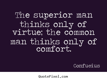 Inspirational quote - The superior man thinks only of virtue; the common man thinks only..