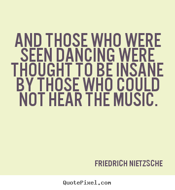 And those who were seen dancing were thought.. Friedrich Nietzsche good inspirational quote