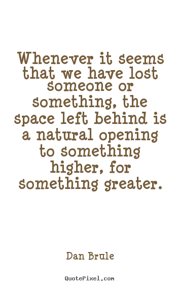 Dan Brule photo quotes - Whenever it seems that we have lost someone or something, the space left.. - Inspirational quotes
