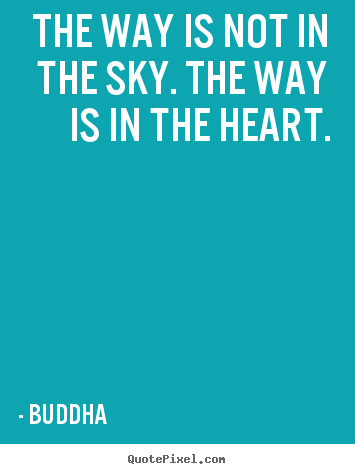 Inspirational quotes - The way is not in the sky. the way is in the heart.