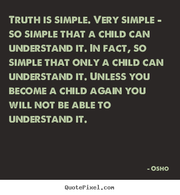 Truth is simple. very simple - so simple that a child.. Osho greatest inspirational quotes