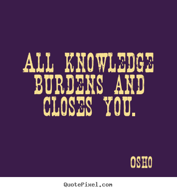 All knowledge burdens and closes you. Osho greatest inspirational quotes