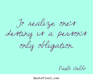 Paulo Coelho picture quotes - To realize one's destiny is a person's only obligation. - Inspirational sayings