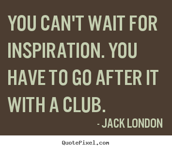 Quotes about inspirational - You can't wait for inspiration. you have to go after it with a club.
