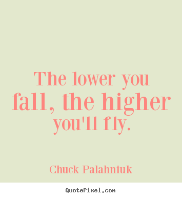 Inspirational quotes - The lower you fall, the higher you'll fly.