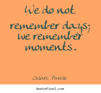 We do not remember days; we remember moments. Cesare  Pavese  inspirational quotes