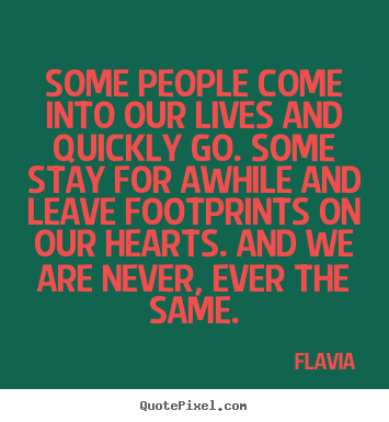Some people come into our lives and quickly.. Flavia top inspirational quote