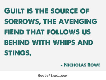 Guilt is the source of sorrows, the avenging fiend that follows.. Nicholas Rowe  inspirational quotes