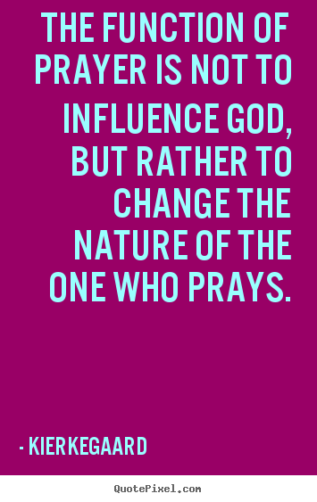 The function of prayer is not to influence god, but rather to change.. Kierkegaard greatest inspirational sayings