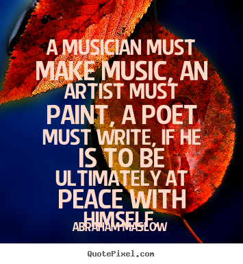 Abraham Maslow picture quote - A musician must make music, an artist must paint, a poet.. - Inspirational quotes