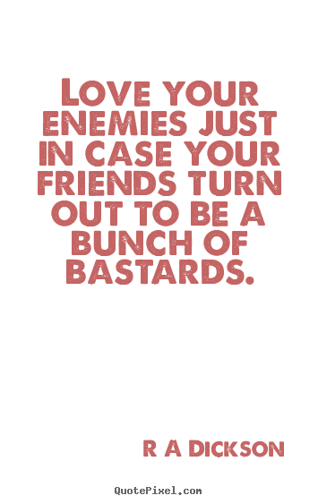 Love your enemies just in case your friends turn.. R A Dickson great inspirational quotes