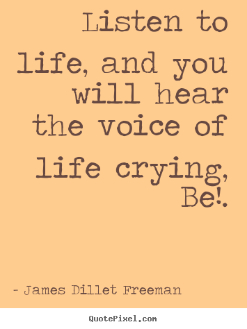 Inspirational quotes - Listen to life, and you will hear the voice of life crying, be!.
