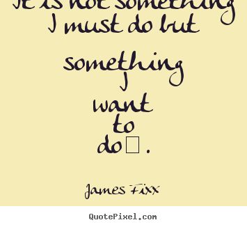Quotes about inspirational - It is not something i must do but something i..