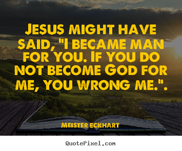 "Quotes about inspirational - Jesus might have said, ""i became man for.."