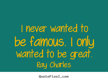 Ray Charles photo quote - I never wanted to be famous. i only wanted to be great. - Inspirational sayings