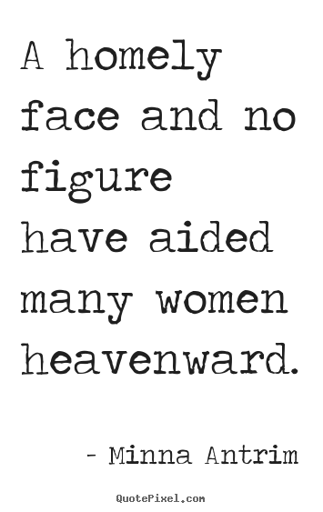 Quote about inspirational - A homely face and no figure have aided many women heavenward.