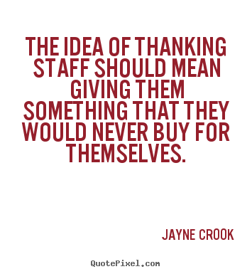 The idea of thanking staff should mean giving.. Jayne Crook great inspirational quotes