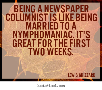 Being a newspaper columnist is like being married.. Lewis Grizzard  inspirational quotes