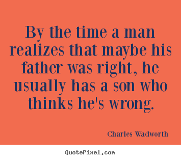 Inspirational quote - By the time a man realizes that maybe his father was right,..