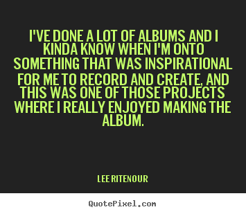 Inspirational quote - I've done a lot of albums and i kinda know when i'm onto something that..