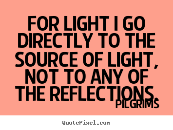 Make personalized pictures sayings about inspirational - For light i go directly to the source of light,..