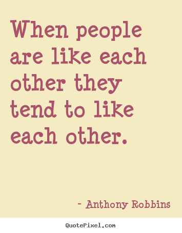 Inspirational quotes - When people are like each other they tend to like each other.