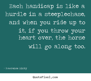 Quotes about inspirational - Each handicap is like a hurdle in a steeplechase, and when you ride up..
