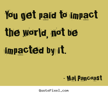 You get paid to impact the world, not be.. Mal Pancoast best inspirational quote