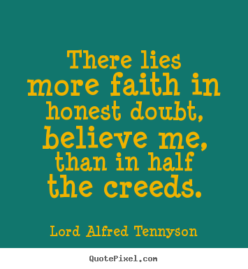 Quotes about inspirational - There lies more faith in honest doubt, believe me, than in half the..