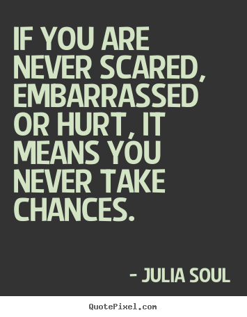 Julia Soul picture quotes - If you are never scared, embarrassed or hurt, it means you never.. - Inspirational quotes