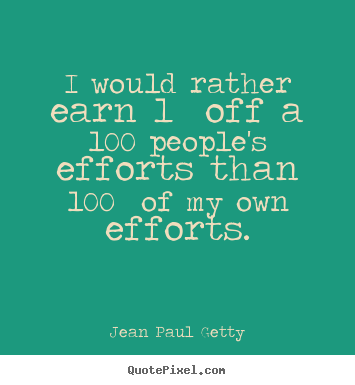 I would rather earn 1% off a 100 people's efforts.. Jean Paul Getty popular inspirational quotes