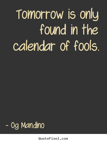 Quotes about inspirational - Tomorrow is only found in the calendar of..