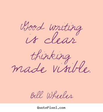 Good writing is clear thinking made visible. Bill Wheeler great inspirational sayings
