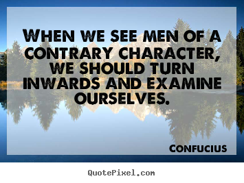 Inspirational quotes - When we see men of a contrary character, we should..