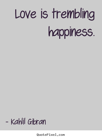 Love is trembling happiness. Kahlil Gibran great inspirational quotes