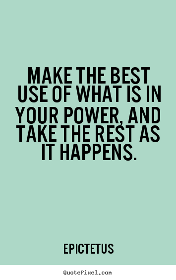Make the best use of what is in your power, and take the rest as it.. Epictetus famous inspirational sayings