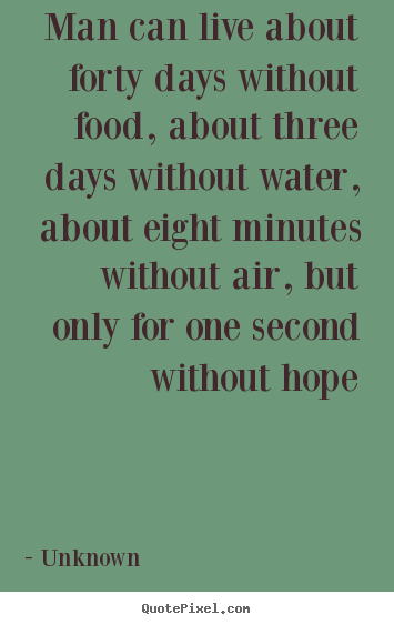 Unknown pictures sayings - Man can live about forty days without food, about.. - Inspirational sayings