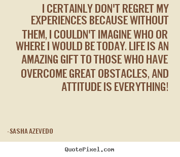I certainly don't regret my experiences because without.. Sasha Azevedo famous inspirational quotes